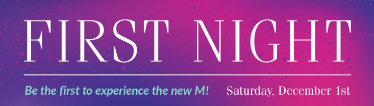 First Night Be the first to experience the new M! Saturday, December 1st
